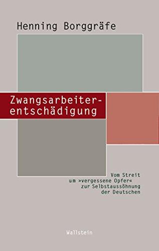 """Zwangsarbeiterentschädigung: Vom Streit um »vergessene Opfer"""" zur Selbstaussöhnung der Deutschen (Beiträge zur Geschichte des 20. Jahrhunderts 16)"""