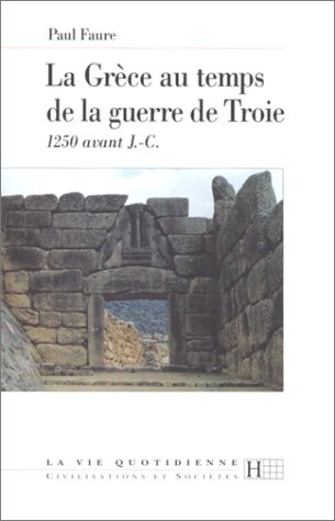 La Grèce au temps de la guerre de Troie : 1250 av. J.-C. par Paul Faure