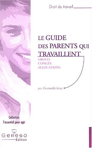 Le guide des parents qui travaillent : Droit - Congés - Allocations par Gwénaëlle Leray