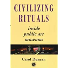 Civilizing Rituals: Inside Public Art Museums (Re Visions: Critical Studies in the History & Theory of Art)
