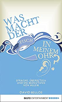 Was macht der Fisch in meinem Ohr?: Sprache, Übersetzen und die Bedeutung von allem (Eichborn digital ebook) von [Bellos, David]