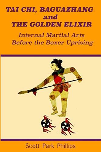 Tai Chi, Baguazhang and The Golden Elixir: Internal Martial Arts Before the Boxer Uprising (Arts Internal Martial)