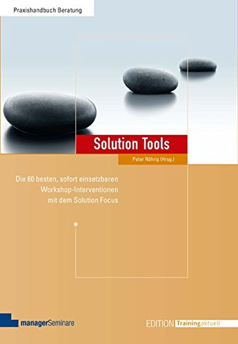 Solution Tools. Die 60 besten sofort einsetzbaren Workshop-Interventionen mit dem Solution-Focus