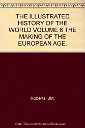 THE ILLUSTRATED HISTORY OF THE WORLD VOLUME 6 THE MAKING OF THE EUROPEAN AGE.