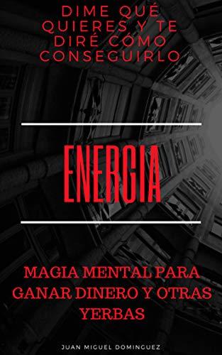 Energía. Dime qué quieres y te diré cómo conseguirlo. Magia mental para ganar dinero y cumplir cualquier deseo.: Teoría y ejercicios 100% efectivos para ... para ganar dinero y otras yerbas nº 1)