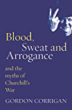 Blood, Sweat and Arrogance: The Myths of Churchill's War