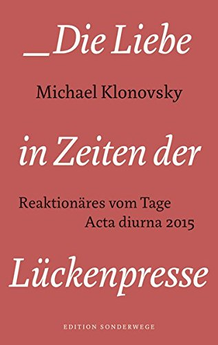 Die Liebe in Zeiten der Lückenpresse: Reaktionäres vom Tage. Acta diurna 2015 (Edition Sonderwege bei Manuscriptum)