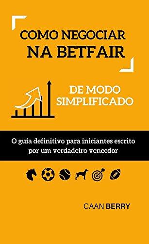 Como negociar na Betfair de modo simplificado: O guia definitivo para iniciantes escrito por um verdadeiro vencedor (Portuguese Edition) por Caan Berry