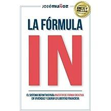La Fórmula IN : El Sistema Definitivo para INVERTIR en VIVIENDAS de FORMA CREATIVA y lograr LA LIBERTAD FINANCIERA gracias a la INVERSIÓN INMOBILIARIA.