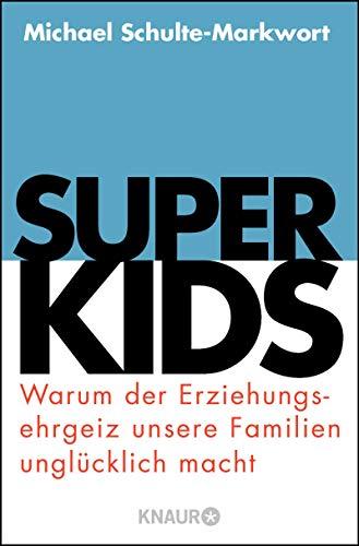 Superkids: Warum der Erziehungsehrgeiz unsere Familien unglücklich macht