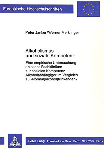 Alkoholismus und soziale Kompetenz: Eine empirische Untersuchung an sechs Fachkliniken zur sozialen Kompetenz Alkoholabhängiger im Vergleich zu ... Series 6: Psychology / Série 6: Psychologie)
