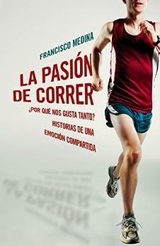 La pasión de correr: ¿Por qué nos gusta tanto? Historias de una emoción compartida de [Medina, Francisco]
