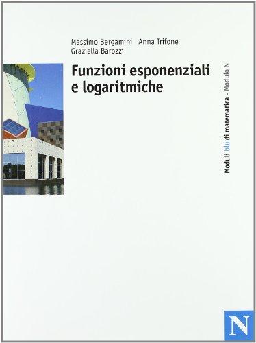 Moduli blu di matematica. Modulo N: Funzioni esponenziali e logaritmiche. Per le Scuole superiori