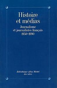 Histoire et Médias : Journalisme et Journalistes français, 1950-1990 par Albin Michel