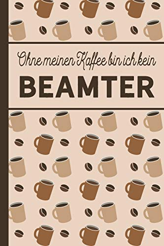 Ohne meinen Kaffee bin ich kein Beamter: blanko A5 Notizbuch liniert mit über 100 Seiten - Kaffeemotiv Softcover für (Lehrer Buch Figur Kostüme)