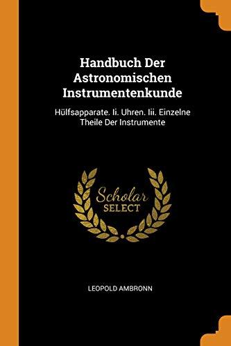 Handbuch Der Astronomischen Instrumentenkunde: Hülfsapparate. II. Uhren. III. Einzelne Theile Der Instrumente