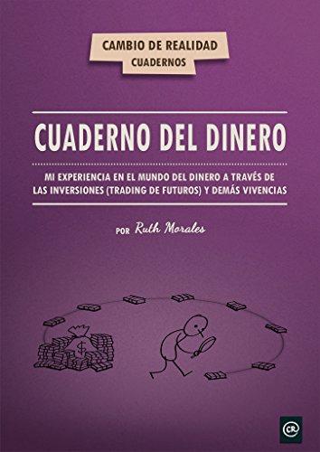 Cuaderno del dinero: Mi experiencia en el mundo del dinero a través de las inversiones (trading de futuros) y demás vivencias por Ruth Morales
