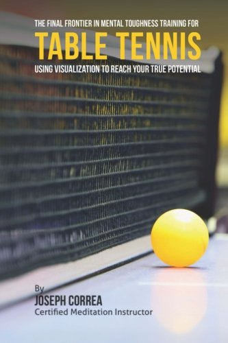 The Final Frontier in Mental Toughness Training for Table Tennis: Using Visualization to Reach Your True Potential por Joseph Correa (Certified Meditation Instructor)