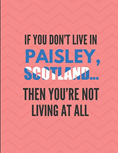 If You Don't Live In Paisley, Scotland ... Then You're Not Living At All: Note Book Journal
