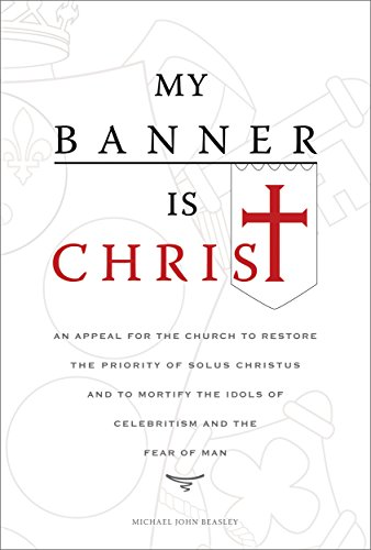 My Banner is Christ: An Appeal for the Church to Restore the Priority of Solus Christus and to Mortify the Idols of Celebritism and the Fear of Man (English Edition) (Sol Del Banner)