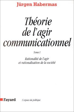 Théorie de l'agir communicationnel, tome 1 : Rationnalité de l'action et rationnalisation de la société