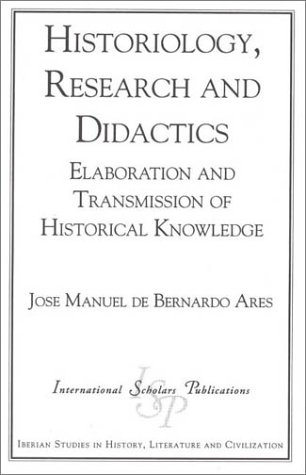 Historiography, Research and Didactics: Elaboration and Transmission of Historical Knowledge (Iberian Studies in History, Literature & Civilization)