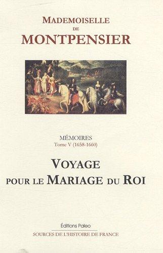 Mémoires de la Grande Mademoiselle : Tome 5, Voyage pour le mariage du roi (1658-1660) par Mademoiselle de Montpensier