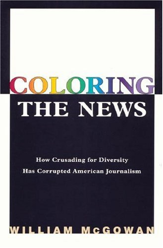 Coloring the News: How Political Correctness Has Corrupted American Journalism by William McGowan (2001-12-25)