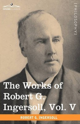 [(The Works of Robert G. Ingersoll, Vol. V (in 12 Volumes))] [By (author) Colonel Robert Green Ingersoll] published on (November, 2009)