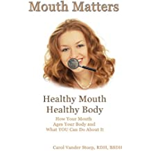 Mouth Matters; Healthy Mouth, Healthy Body: How Your Mouth Ages Your Body and What YOU Can do About It (English Edition)
