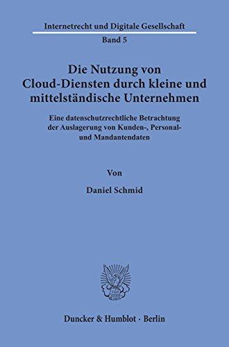 Die Nutzung von Cloud-Diensten durch kleine und mittelständische Unternehmen.: Eine datenschutzrechtliche Betrachtung der Auslagerung von Kunden-, Personal- ... (Internetrecht und Digitale Gesellschaft 5)
