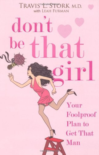 Don't Be That Girl: Your Foolproof Plan to Get That Man by Travis Stork (2008-01-07)