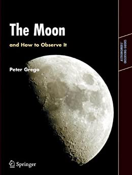 The Moon and How to Observe It: An Advanced Handbook for Students of the Moon in the 21st Century (Astronomers' Observing Guides) di [Grego, Peter]