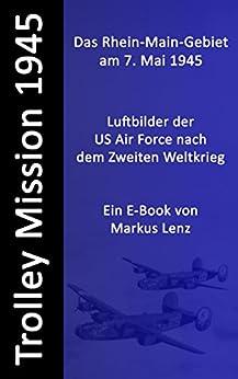 Das Rhein-Main-Gebiet am 7. Mai 1945 : Luftbilder nach dem Zweiten Weltkrieg (Die Trolley Mission der US-amerikanischen Luftwaffe 6)