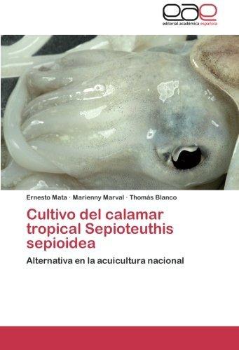 Cultivo del calamar tropical Sepioteuthis sepioidea: Alternativa en la acuicultura nacional (Spanish Edition) by Ernesto Mata (2014-11-25)