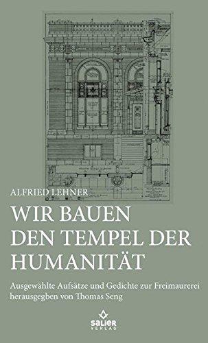 Wir bauen den Tempel der Humanität: Ausgewählte Aufsätze und Gedichte zur Freimaurerei