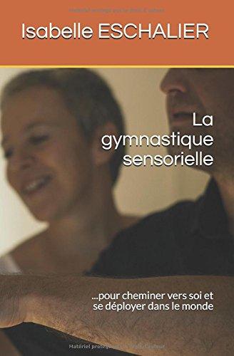La gymnastique sensorielle: ... pour cheminer vers soi et se déployer dans le monde