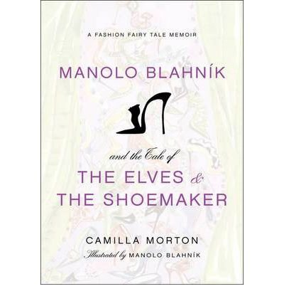 -manolo-blahnik-and-the-tale-of-the-elves-and-the-shoemaker-a-fashion-fairy-tale-memoir-by-morton-ca