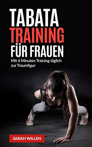 Tabata Training für Frauen: Mit 4 Minuten täglich zur Traumfigur (Tabata Training, Tabata Übungen, Tabata Workout, Fitness, Training, Workout 1) -