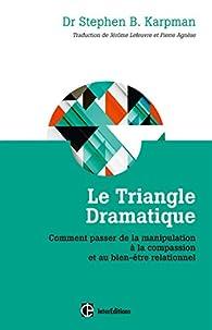 Le Triangle dramatique - Comment passer de la manipulation à la compassionet au bien-être relationne: Comment passer de la manipulation à la compassion et au bien-être relationnel - Stephen Karpman