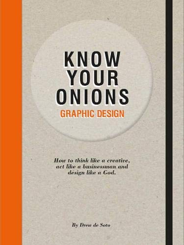 Know Your Onions: Graphic Design: How to Think Like a Creative, Act Like a Businessman and Design Like a God