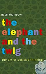 The Elephant and the Twig: The Art of Positive Thinking by Geoff Thompson (2007-01-08)
