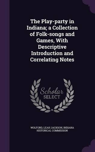 The Play-party in Indiana; a Collection of Folk-songs and Games, With Descriptive Introduction and Correlating Notes