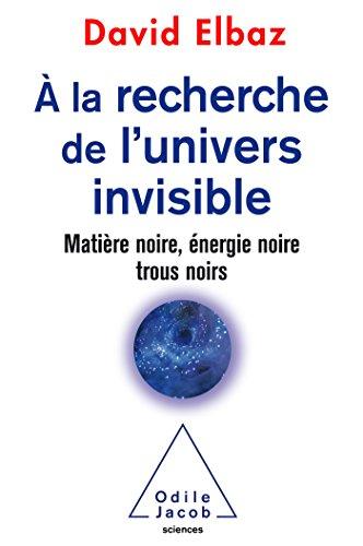 A la recherche de l'Univers invisible: Matière noire,énergie noire,trous noirs par David Elbaz