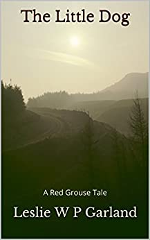 The Little Dog: A story of good and evil, and retribution. (A Red Grouse Tale) (English Edition) di [Garland, Leslie W P]