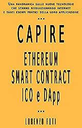 Capire Ethereum Smart Contract ICO e DApp: Una panoramica sulle nuove tecnologie che stanno rivoluzionando internet  e tanti esempi pratici della loro applicazione (Capire la tecnologia Vol. 3)