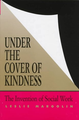 Under the Cover of Kindness: The Invention of Social Work