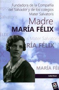 Madre María Félix: Fundadora de la Compañía del Salvador y de los colegios Mater Salvatoris (Vidas y semblanzas) por Isabel Roser