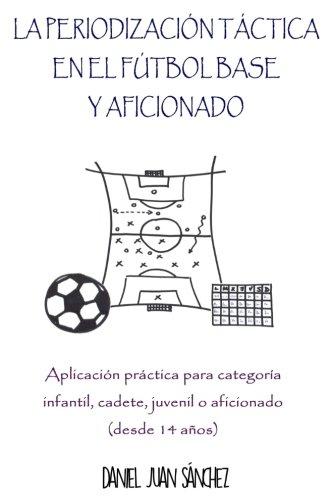 La Periodización Táctica en el Fútbol Base y Aficionado: Aplicación práctica para categoría Infantil, Cadete, Juvenil o Aficionado (desde 14 años) por Daniel Juan Sánchez