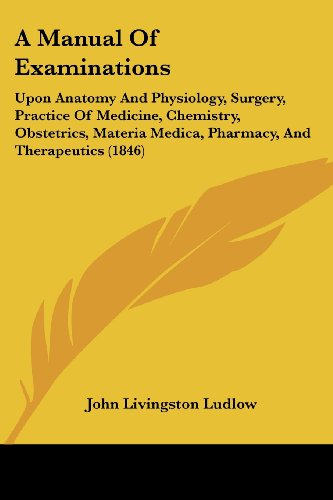 A Manual Of Examinations: Upon Anatomy And Physiology, Surgery, Practice Of Medicine, Chemistry, Obstetrics, Materia Medica, Pharmacy, And Therapeutics (1846)